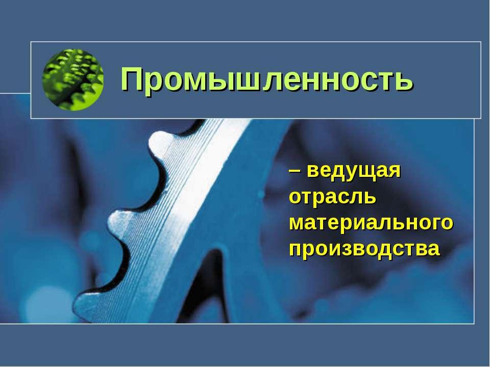 Промышленность – ведущая отрасль материального производства