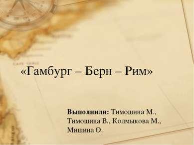 «Гамбург – Берн – Рим» Выполнили: Тимошина М., Тимошина В., Колмыкова М., Миш...
