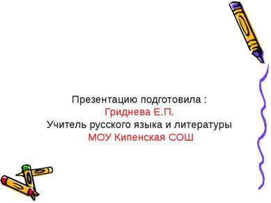Презентацию подготовила : Гриднева Е.П. Учитель русского языка и литературы М...