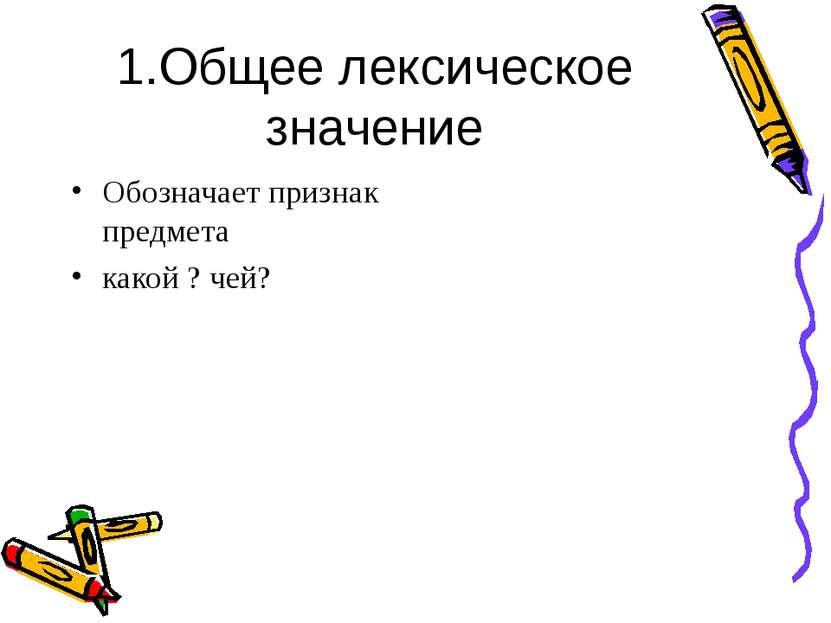 1.Общее лексическое значение Обозначает признак предмета какой ? чей?