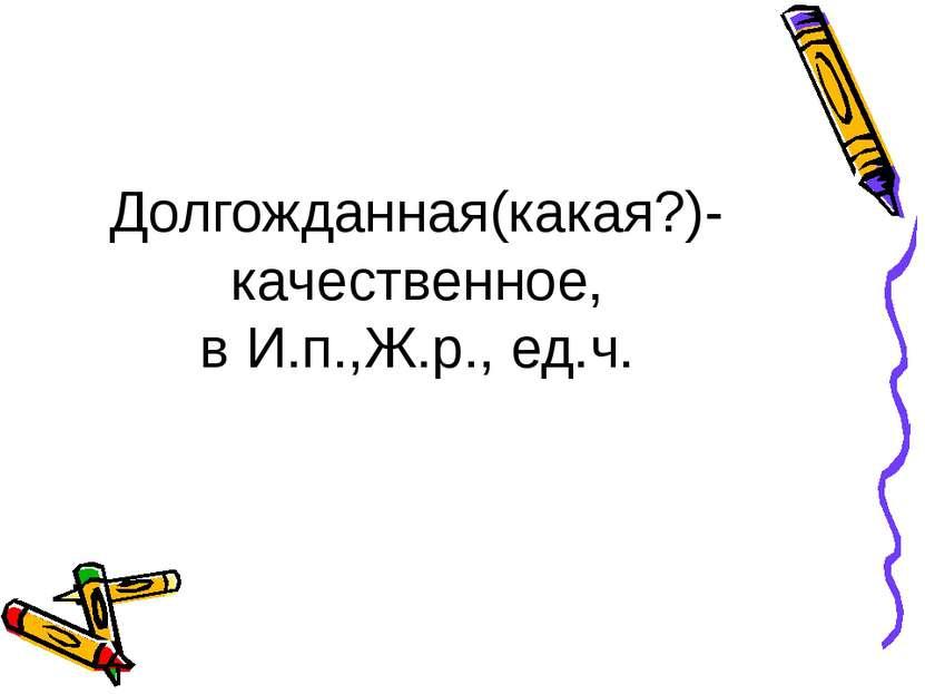 Долгожданная(какая?)-качественное, в И.п.,Ж.р., ед.ч.