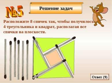 Решение задач Расположите 8 спичек так, чтобы получилось 4 треугольника и ква...