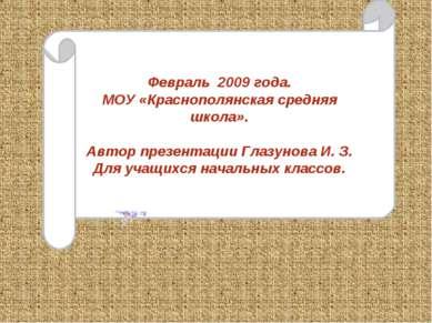 Февраль 2009 года. МОУ «Краснополянская средняя школа». Автор презентации Гла...