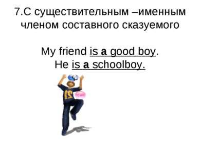 7.С существительным –именным членом составного сказуемого My friend is a good...