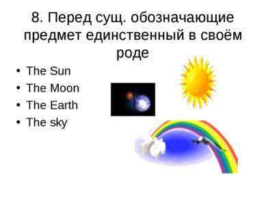 8. Перед сущ. обозначающие предмет единственный в своём роде The Sun The Moon...