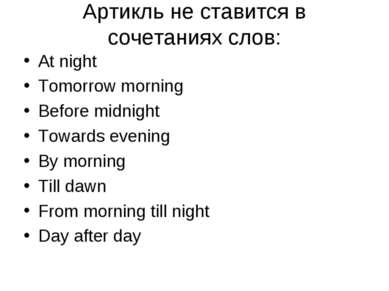Aртикль не ставится в сочетаниях слов: At night Tomorrow morning Before midni...