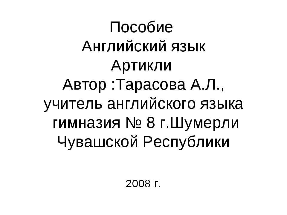 Пособие Английский язык Артикли Автор :Тарасова А.Л., учитель английского язы...