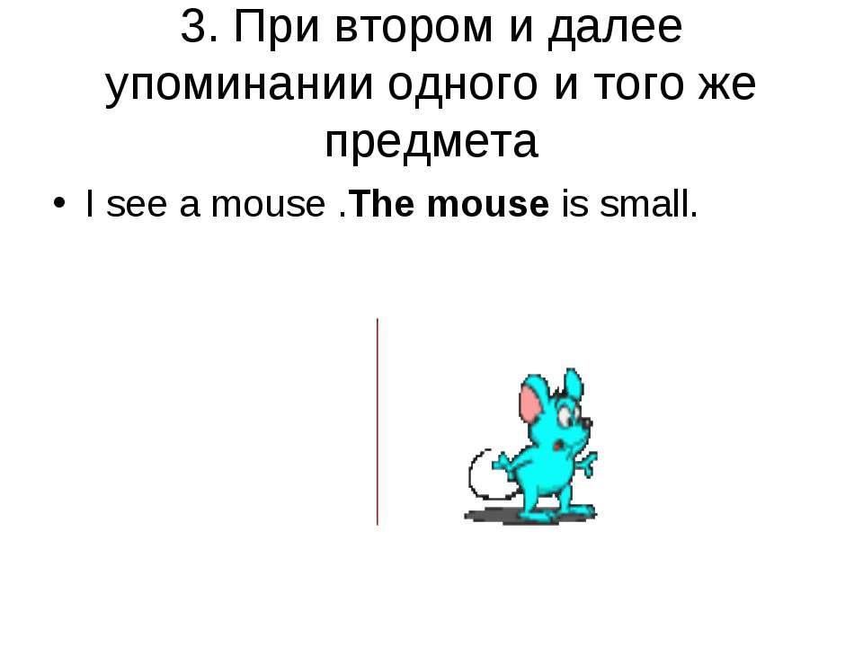 3. При втором и далее упоминании одного и того же предмета I see a mouse .The...