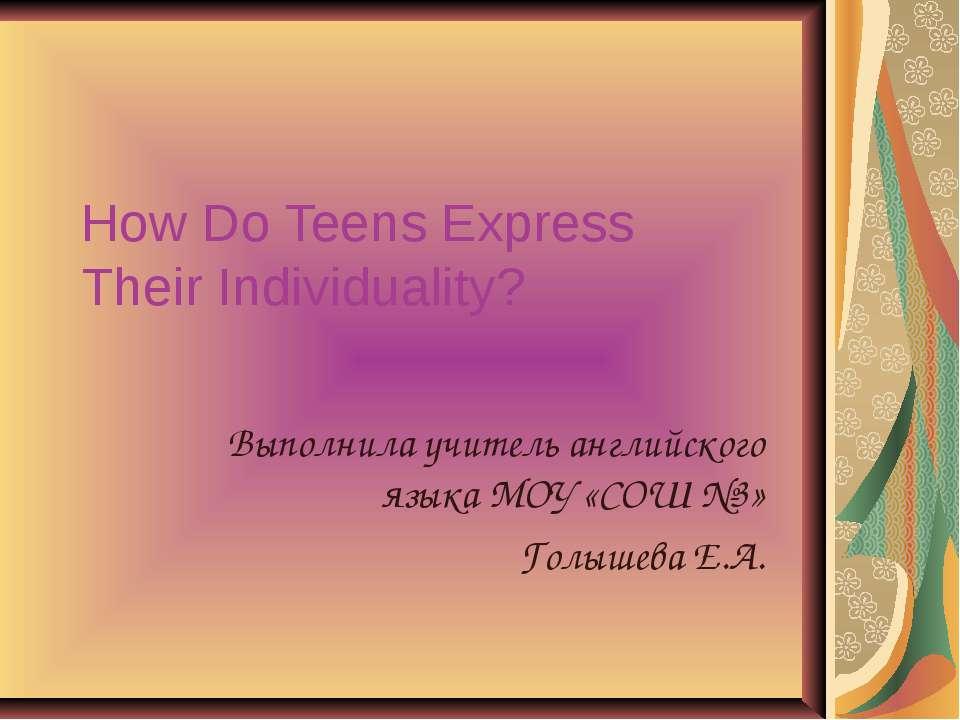 How Do Teens Express Their Individuality? Выполнила учитель английского языка...
