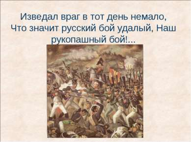 Изведал враг в тот день немало, Что значит русский бой удалый, Наш рукопашный...