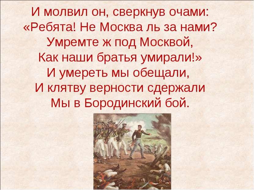И молвил он, сверкнув очами: «Ребята! Не Москва ль за нами? Умремте ж под Мос...