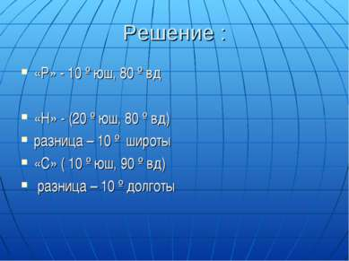 Решение : «Р» - 10 º юш, 80 º вд «Н» - (20 º юш, 80 º вд) разница – 10 º широ...