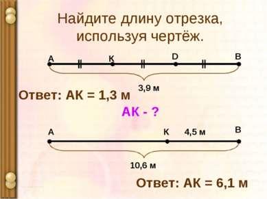 Найдите длину отрезка, используя чертёж. А В К D 3,9 м АК - ? Ответ: АК = 1,3...