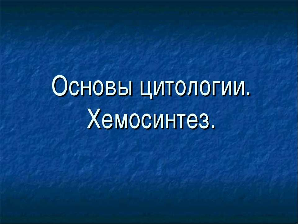 Основы цитологии. Хемосинтез.