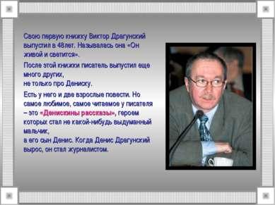 Свою первую книжку Виктор Драгунский выпустил в 48лет. Называлась она «Он жив...
