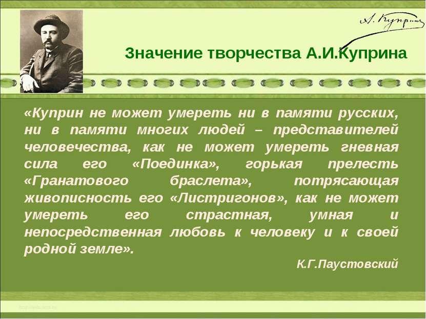 Значение творчества А.И.Куприна «Куприн не может умереть ни в памяти русских,...