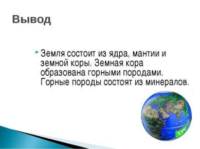 Вывод Земля состоит из ядра, мантии и земной коры. Земная кора образована гор...