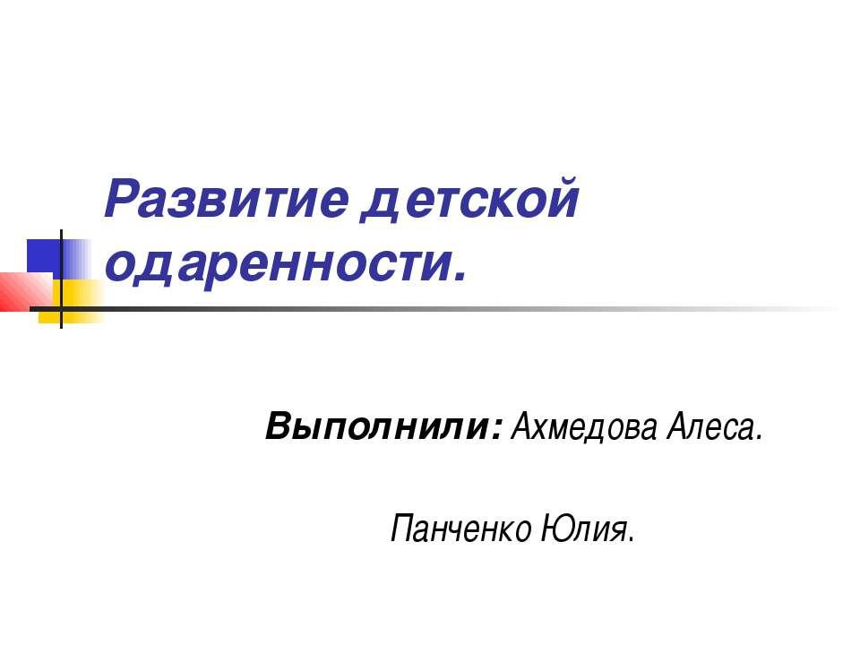 Развитие детской одаренности. Выполнили: Ахмедова Алеса. Панченко Юлия.