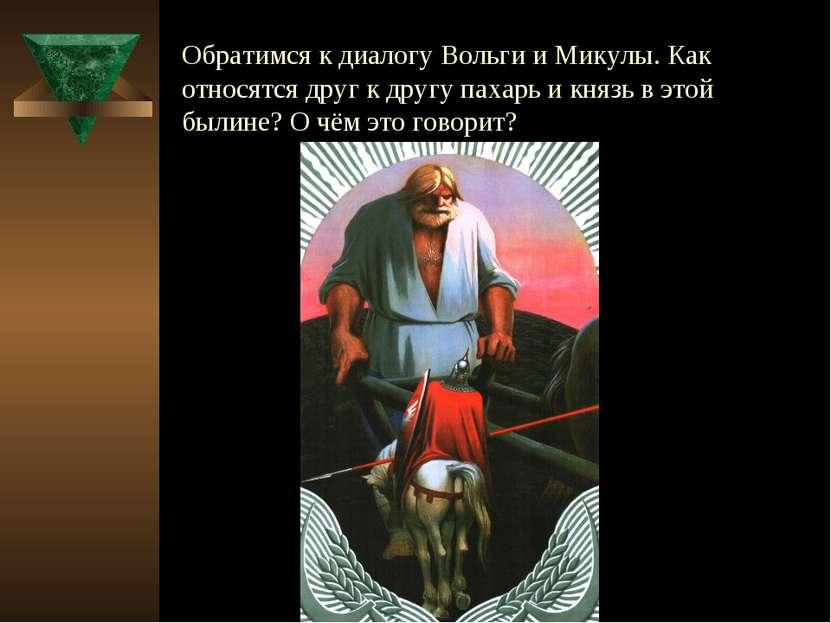 Обратимся к диалогу Вольги и Микулы. Как относятся друг к другу пахарь и княз...