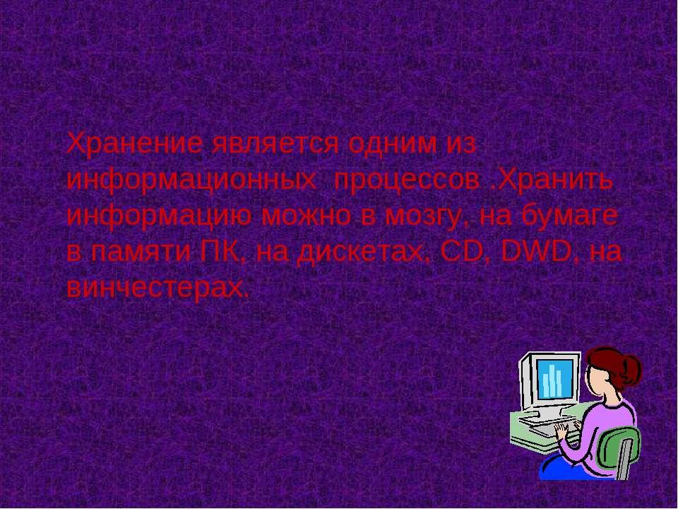 Хранение является одним из информационных процессов .Хранить информацию можно...