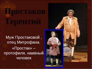Муж Простаковой , отец Митрофана. «Простак» –протофиля, наивный человек Прост...