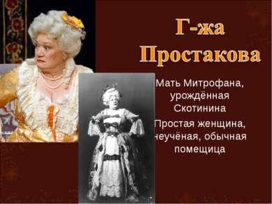 Мать Митрофана, урождённая Скотинина Простая женщина, неучёная, обычная помещица