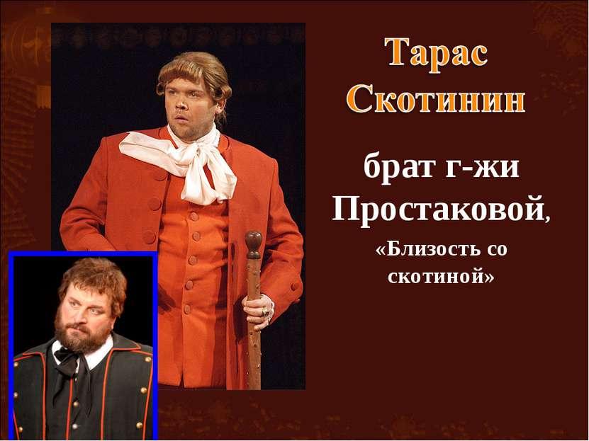 брат г-жи Простаковой, «Близость со скотиной»
