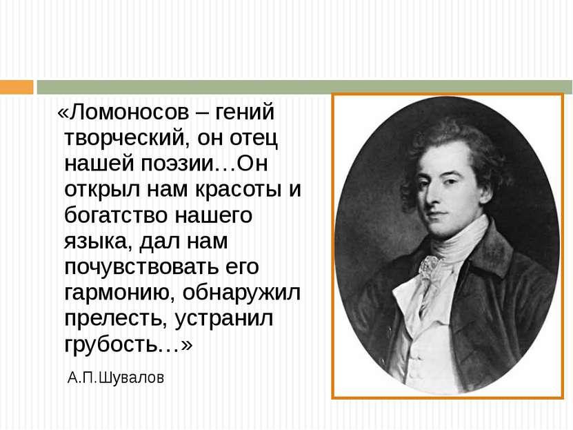 «Ломоносов – гений творческий, он отец нашей поэзии…Он открыл нам красоты и б...