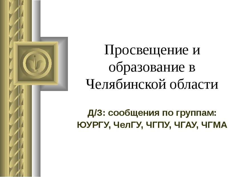 Просвещение и образование в Челябинской области Д/З: сообщения по группам: ЮУ...
