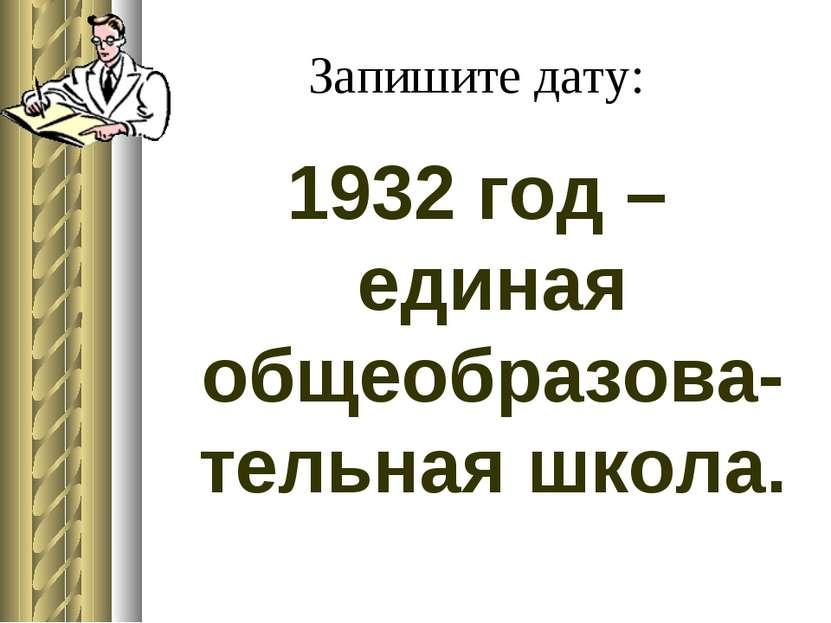 Запишите дату: 1932 год – единая общеобразова-тельная школа.
