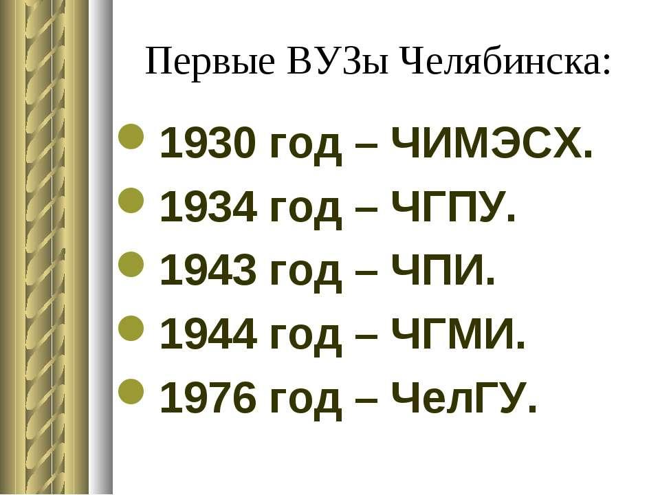 Первые ВУЗы Челябинска: 1930 год – ЧИМЭСХ. 1934 год – ЧГПУ. 1943 год – ЧПИ. 1...
