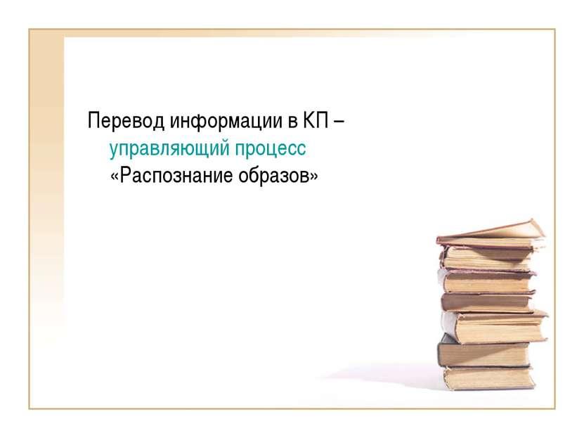 Перевод информации в КП – управляющий процесс «Распознание образов»