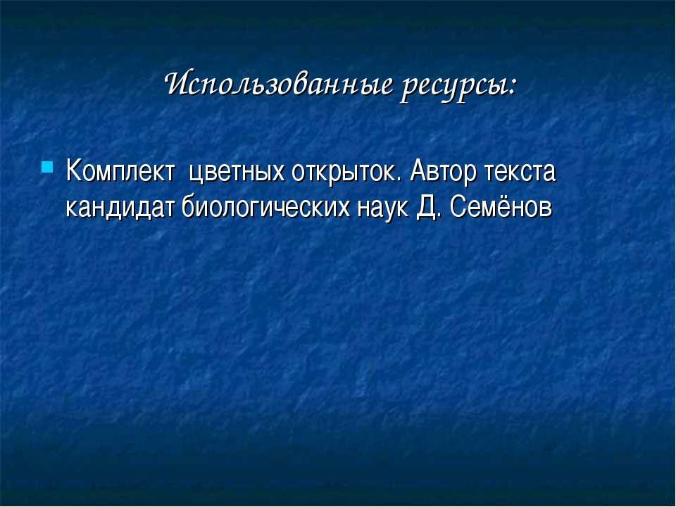 Использованные ресурсы: Комплект цветных открыток. Автор текста кандидат биол...
