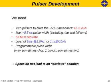 Pulser Development * Robyn Madrak - FNAL APT Seminar - 12/16/2008 We need Two...
