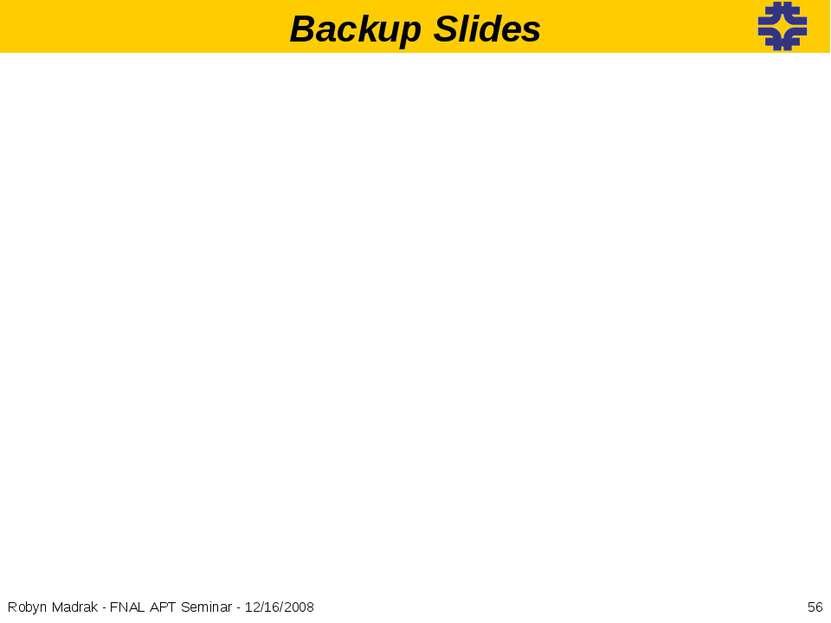 Backup Slides * Robyn Madrak - FNAL APT Seminar - 12/16/2008 Robyn Madrak - F...
