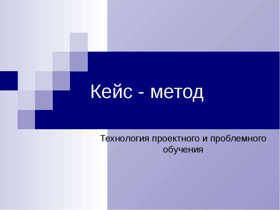 Кейс - метод Технология проектного и проблемного обучения