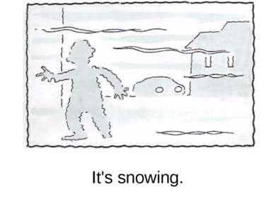 It's snowing.