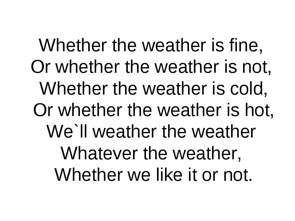 Whether the weather is fine, Or whether the weather is not, Whether the weath...