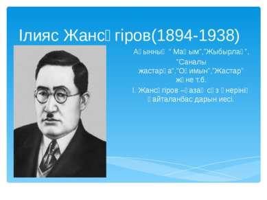 """Ілияс Жансүгіров(1894-1938) Ақынның """" Маңым"""",""""Жыбырлақ"""", """"Саналы жастарға"""",""""О..."""