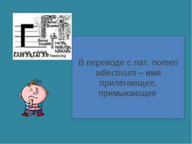 В переводе с лат. nomen adiectivum – имя прилегающее, примыкающее.