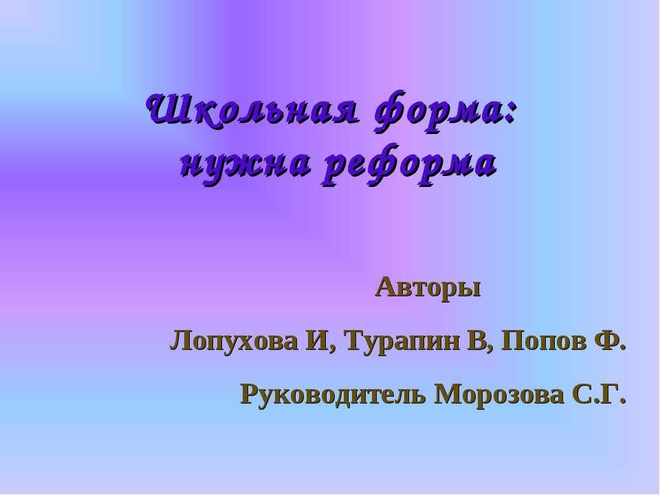 Школьная форма: нужна реформа Авторы Лопухова И, Турапин В, Попов Ф. Руководи...