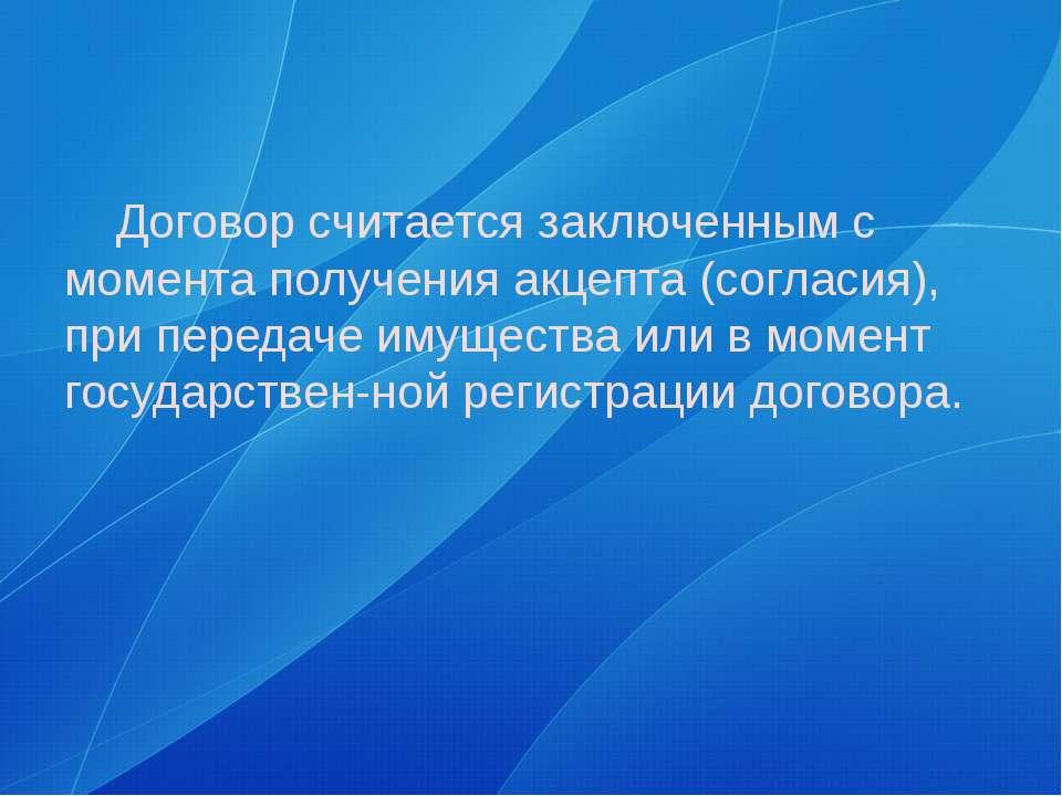 Договор считается заключенным с момента получения акцепта (согласия), при пер...