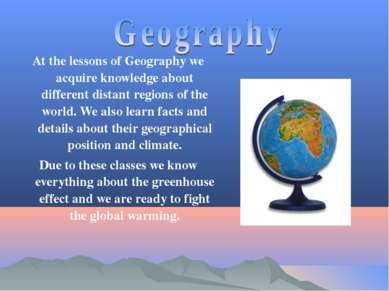 At the lessons of Geography we acquire knowledge about different distant regi...