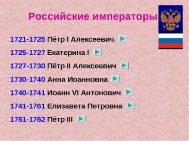 Российские императоры 1721-1725 Пётр I Алексеевич 1725-1727 Екатерина I 1727-...