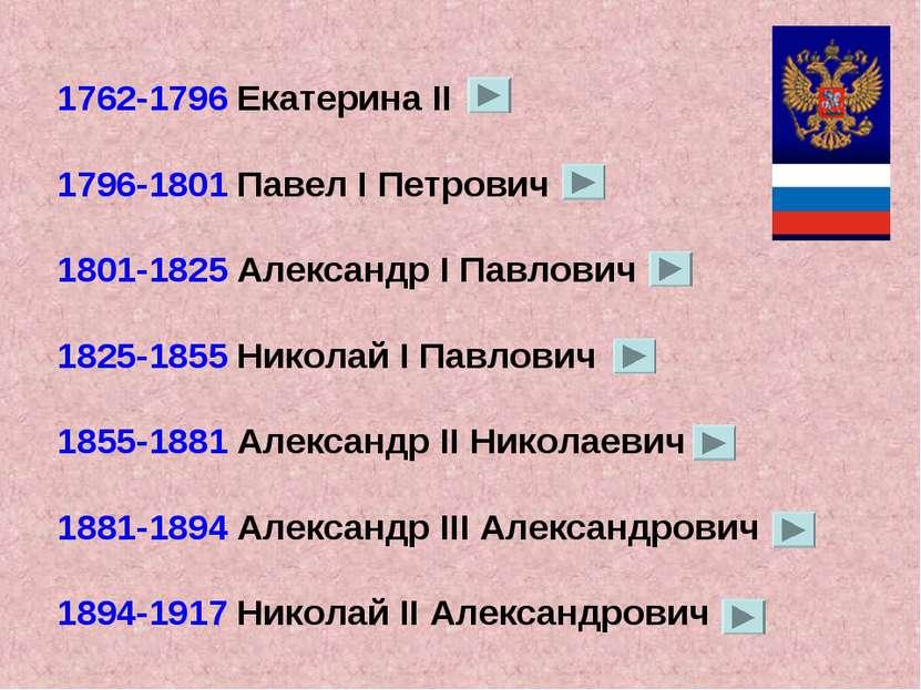 1762-1796 Екатерина II 1796-1801 Павел I Петрович 1801-1825 Александр I Павло...