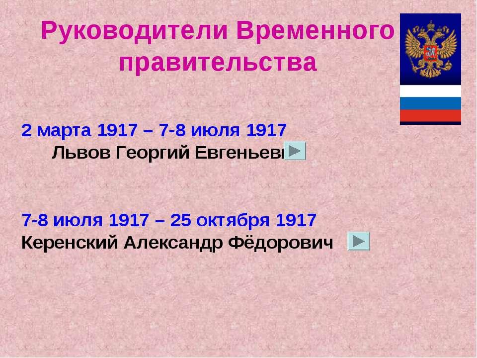 2 марта 1917 – 7-8 июля 1917 Львов Георгий Евгеньевич 7-8 июля 1917 – 25 октя...