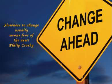 Slowness to change usually means fear of the new! Philip Crosby
