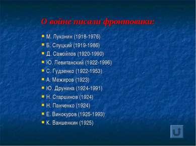 О войне писали фронтовики: М. Луконин (1918-1976) Б. Слуцкий (1919-1986) Д. С...