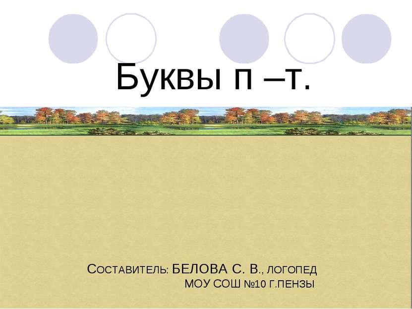 Буквы п –т. СОСТАВИТЕЛЬ: БЕЛОВА С. В., ЛОГОПЕД МОУ СОШ №10 Г.ПЕНЗЫ