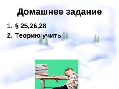 Домашнее задание § 25,26,28 Теорию учить